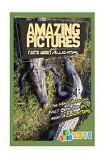 Amazing Pictures and Facts: Amazing Pictures and Facts about Alligators : The...