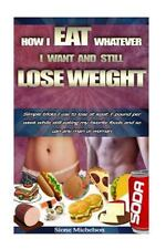 How I Eat Whatever I Want and Still Lose Weight : Simple Tricks I Use to Lose...