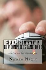 Solving the Mystery in How Computers Came to Be : What No One Has Ever Told...