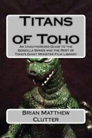 Titans of Toho : An Unauthorized Guide to the Godzilla Series and the Rest of...