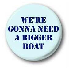 "WE'RE GONNA NEED A BIGGER BOAT - 25mm 1"" Button Badge - Cute Novelty Jaws"