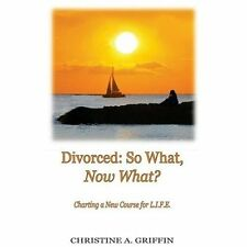 Divorced - So What, Now What? : Charting a New Course for L. I. F. E. by...