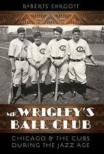 Mr. Wrigley's Ball Club : Chicago and the Cubs During the Jazz Age by Roberts...