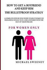 How to Get a Boyfriend and Keep Him - The Bulletproof Strategy: FOR WOMEN ONLY -