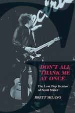 Don't All Thank Me at Once : The Lost Pop Genius of Scott Miller by Brett...
