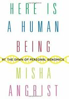 Here Is a Human Being : At the Dawn of Personal Genomics by Angrist, Misha