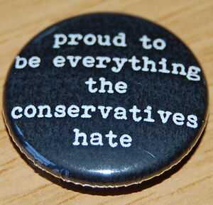 """""""PROUD TO BE EVERYTHING THE CONSERVATIVES HATE"""" 25MM BUTTON BADGE ANTI-TORY"""
