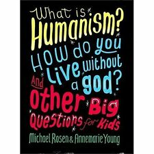 What is Humanism? How Do You Live Without a God? and Other Big Questions for...