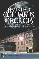 Haunted Columbus, Georgia: Phantoms of the Fountain City [Haunted America] [GA]