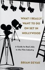 What I Really Want to Do on Set in Hollywood: A Guide to Real Jobs in the Film I