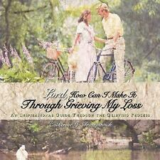 Lord How Can I Make It Through Grieving My Loss : An Inspirational Guide...