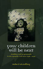 Your Children Will be Next: Bombing and Propoganda in the Spanish Civil War...