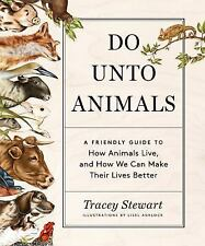 Do unto Animals : A Friendly Guide to How Animals Live, and How We Can Make...