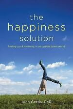 The Happiness Solution : Finding Joy and Meaning in an Upside down World by...
