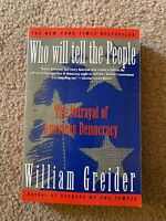 Who Will Tell the People : The Betrayal of American Democracy by William Greider