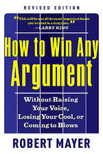 How to Win Any Argument, Revised Edition: Without Raising Your Voice, Losing You