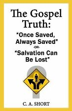 The Gospel Truth: Once Saved Always Saved or Salvation Can Be Lost? (Paperback o