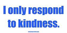 I only respond to kindness. - Bumper Sticker by www.bumpersticker.guru