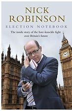 Election Notebook: The Inside Story Of The Battle Over Britain's Future And My,