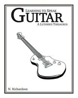 Learning to Speak Guitar: A Luthier's Thesaurus (Paperback or Softback)
