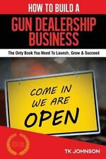 How to Build a Gun Dealership Business (Special Edition) : The Only Book You...