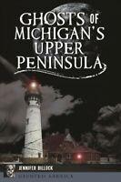 Ghosts of Michigan's Upper Peninsula, Paperback by Billock, Jennifer, Brand N...