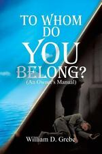 To Whom Do You Belong? by William D. Grebe (2014, Paperback)