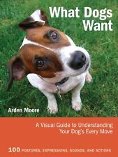 What Dogs Want: A Visual Guide to Understanding Your Dogs Every Move by Moore,