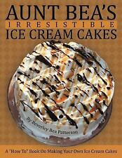 Aunt Bea's Irresistible Ice Cream Cakes : A How to Book on Making Your Own...