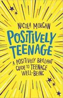 Positively Teenage: A positively brilliant guide to teenage well-being by Morgan