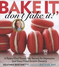 Bake It, Don't Fake It!: A Pastry Chef Shares Her Secrets for Impressive (and E