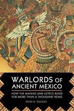 Warlords of Ancient Mexico: How the Mayans and Aztecs Ruled for More Than a Thou