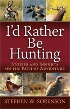 I'd Rather Be Hunting : Stories and Insights on the Path of Adventure by Stephe…