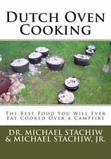Dutch Oven Cooking : The Best Food You Will Ever Eat Cooked over a Camp Fire...