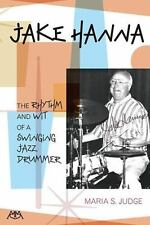 Jake Hanna : The Rhythm and Wit of a Swinging Jazz Drummer by Maria Judge...
