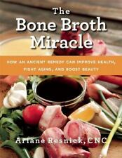 The Bone Broth Miracle: How an Ancient Remedy Can Improve Health, Fight Aging...