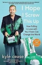 I Hope I Screw This Up : How Falling In Love with Your Fears Can Change the...