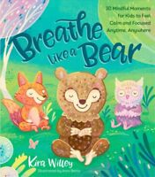 Breathe Like a Bear : 30 Mindful Moments for Kids to Feel Calm and Focused An...