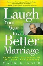 Laugh Your Way to a Better Marriage: Unlocking the Secrets to Life, Love and Mar