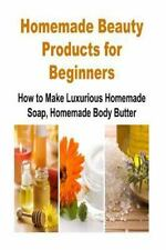 Homemade Beauty Products for Beginners: How to Make Luxurious Homemade Soap,...
