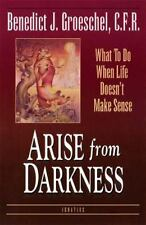Arise from Darkness : What to Do When Life Doesn't Make Sense by Benedict J....