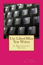 Use LibreOffice Text Writer : A Beginners Guide by Thomas Ecclestone (2014,...