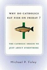 Why Do Catholics Eat Fish on Friday?: The Catholic Origin to Just About Everyth