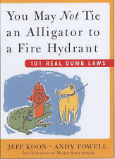 You May Not Tie an Alligator to a Fire Hydrant: 101 Real Dumb Laws by Jeff Koon