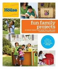 This Old House Fun Family Projects: Great Ideas that Mom, Dad, and Kids Can Bui