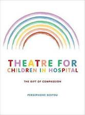 Theatre for Children in Hospital: The Gift of Compassion by Sextou, Persephone,
