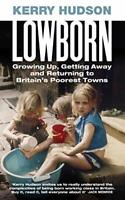 Lowborn: Growing Up, Getting Away and Returning to Britain's... by Hudson, Kerry