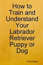 How to Train and Understand Your Labrador Retriever Puppy or Dog by Vince Stead