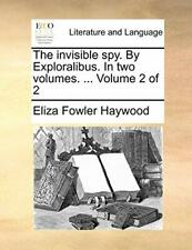 The invisible spy. By Exploralibus. In two volu, Haywood, Fowler,,