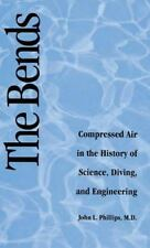 The Bends : Compressed Air in the History of Science, Diving, and Engineering...